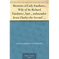 Memoirs of Lady Fanshawe, Wife of Sir Richard Fanshawe, bart., ambassador from Charles the Second to the courts of Portugal and Madrid. (English Edition)