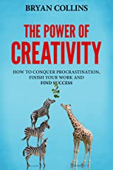 The Power of Creativity (Book 3): How to Conquer Procrastination, Finish Your Work and Find Success Kindle Edition