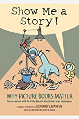 Show Me a Story!: Why Picture Books Matter: Conversations with 21 of the World's Most Celebrated Illustrators Hardcover