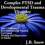 Complex PTSD and Developmental Trauma Disorder: How Childhood and Relationship Trauma Can Cause Anxiety and Depression in Adults (Transcend Mediocrity, Book 126)