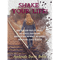 SHAKE YOUR LIFE!: HOW TO DESIGN YOUR LIFE PROJECT AND ACHIEVE YOUR DREAMS WHEN YOU HAVE NO MONEY, NO SUPPORT AND YOU ARE SCARED TO DEATH (English Edition)
