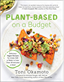 Plant-Based on a Budget: Delicious Vegan Recipes for Under $30 a Week, in Less Than 30 Minutes a Meal