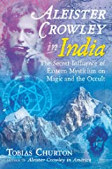 Aleister Crowley in India: The Secret Influence of Eastern Mysticism on Magic and the Occult Kindle Edition