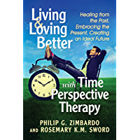 Living and Loving Better with Time Perspective Therapy: Healing from the Past, Embracing the Present, Creating an Ideal Future