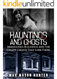 Hauntings And Ghosts: Abandoned Buildings and the Creepy Ghosts That Lurk There (True Hauntings Book 2)