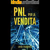 PNL PER LA VENDITA: Tecniche di Programmazione NeuroLinguistica per Vendere tramite comunicazione, persuasione, manipolazione mentale, seduzione e NLP, basi per il Marketing e Copywriting Persuasivo