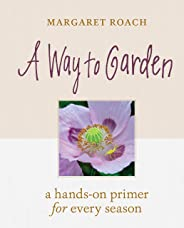 A Way to Garden: A Hands-On Primer for Every Season