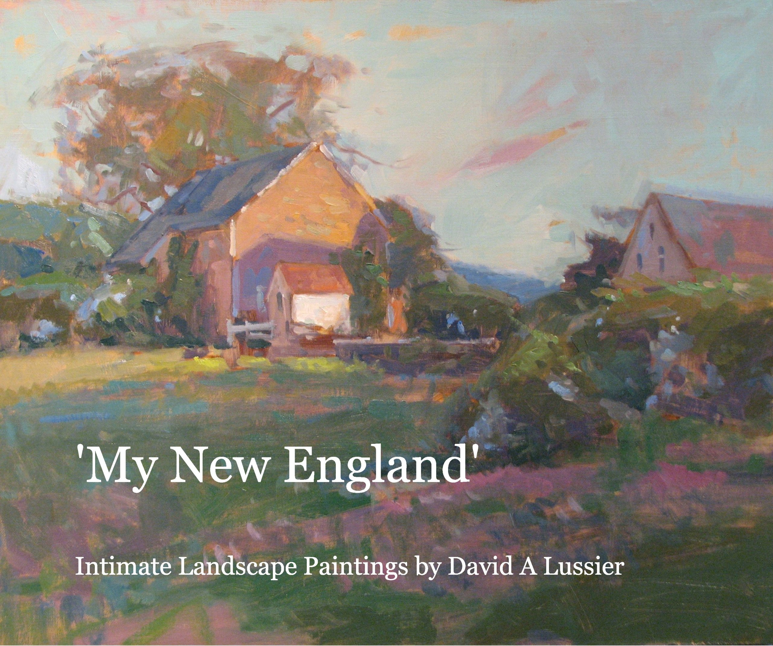 My New England Intimate Landscape Paintings By David A Lussier 9781457974526 Amazon Com Books