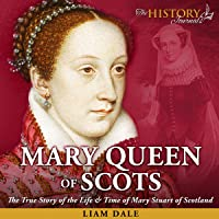 Mary Queen of Scots: The True Story of the Life & Time of Mary Stuart of Scotland