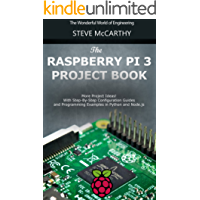 The Raspberry Pi 3 Project Book: More Project Ideas! With Step-By-Step Configuration Guides and Programming Examples in Python and Node.js (Raspberry Pi For Beginners Book 2)