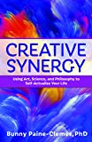 Creative Synergy: Using Art, Science, and Philosophy to Self-Actualize Your Life