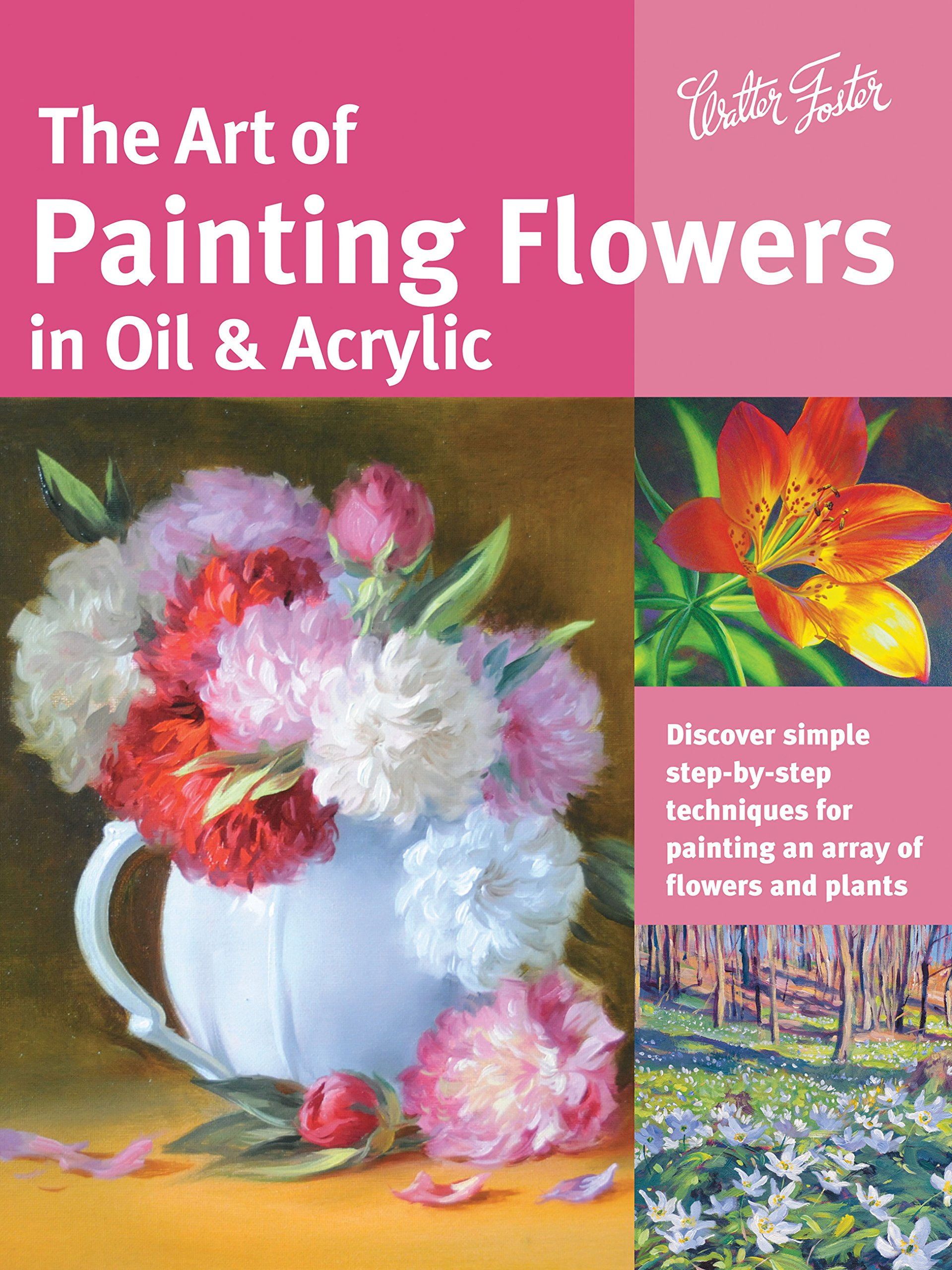Download The Art of Painting Flowers in Oil & Acrylic: Discover simple step-by-step techniques for painting an array of flowers and plants (Collector's Series) PDF