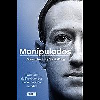 Manipulados: La batalla de Facebook por la dominación mundial (Spanish Edition)