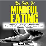 The Path to Mindful Eating: 4 Books in 1: Buddha Bowl Cookbook, The Buddha Diet, Yoga for Weight Loss Secrets and Yoga Cookbook