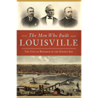 The Men Who Built Louisville: The City of Progress in the Gilded Age book cover