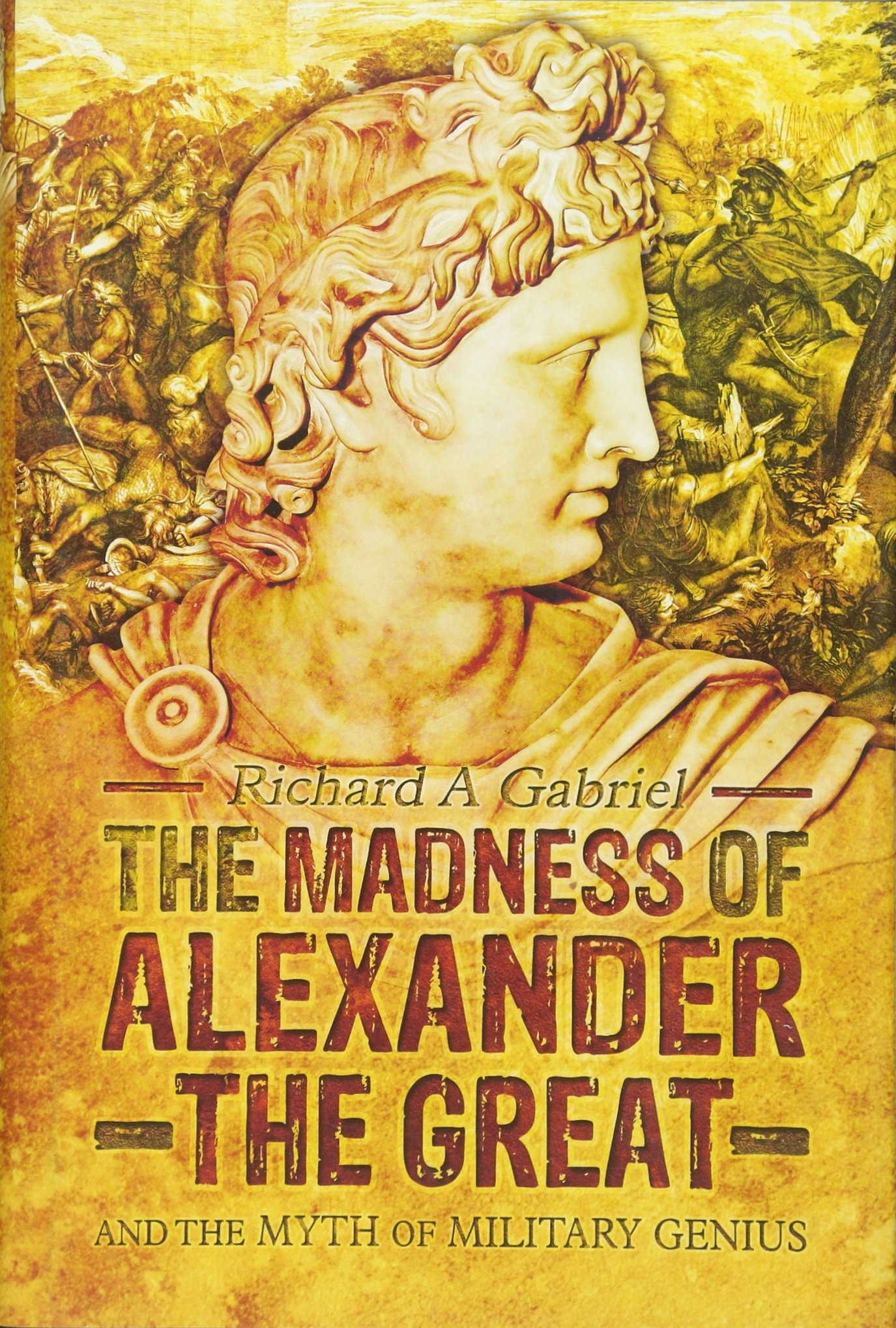 The Madness of Alexander the Great: And the Myth of Military Genius  Hardcover – April 15, 2015