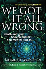 We Got It All Wrong: death and grief, heaven and hell, and mental illness (Soul Evolution Series Book 1) Kindle Edition