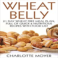 Wheat Belly: Gluten Free: 21 Day Wheat-Free Meal Plan, Full of Quick and Nutritious Recipes with Food List