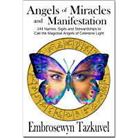 ANGELS OF MIRACLES AND MANIFESTATION: 144 Names, Sigils and Stewardships To Call the Magickal Angels of Celestine Light