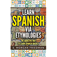 Learn Spanish via Etymologies: The Addictive Way To Learn Spanish Quickly