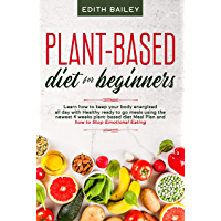 Plant-based diet for beginners: Learn how to keep your body energized all day with Healthy ready to go meals using the newest 4 weeks plant-based diet ... to Stop Emotional Eating (English Edition)