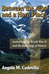 Between the Alps and a Hard Place: Switzerland in World War II and the Rewriting of History Kindle Edition