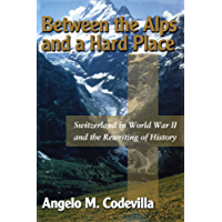 Between the Alps and a Hard Place: Switzerland in World War II and the Rewriting of History
