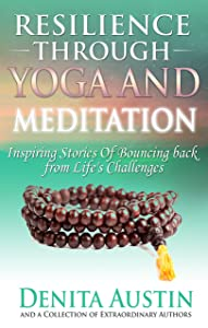 Resilience Through Yoga and Meditation: Inspiring Stories of Bouncing Back from Life's Challenges