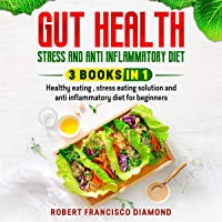 Gut Health, Stress, and Anti-Inflammatory Diet: 3 Books in 1: Healthy Eating, Stress Eating Solutions, and Anti-Inflammatory Diet for Beginners