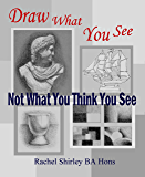 Draw What You See Not What You Think You See: Learn How to Draw for Beginners (English Edition)