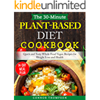 The 30-Minute Plant Based Diet Cookbook: Quick and Tasty Whole Food Vegan Recipes for Weight Loss and Health