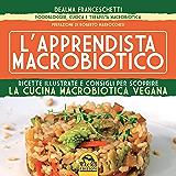 L'apprendista macrobiotico: Ricette illustrate e consigli per scoprire la cucina macrobiotica e vegana