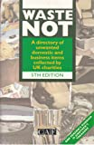 Waste Not: A Directory of Unwanted Domestic and Business Items Collected by UK Charities