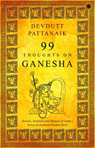 99 Thoughts On Ganesha/Stories,Symbols and Rituals of India's beloved elephant-headed deity