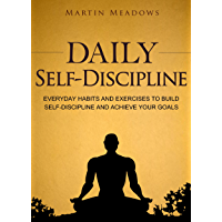 Daily Self-Discipline: Everyday Habits and Exercises to Build Self-Discipline and Achieve Your Goals