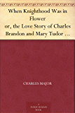 When Knighthood Was in Flower or, the Love Story of Charles Brandon and Mary Tudor the King's Sister, and Happening in the Reign of His August Majesty King Henry the Eighth
