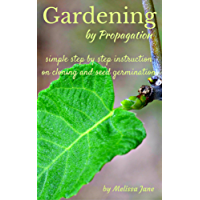 Gardening by Propagation: Simple step by step instruction on cloning and seed germination
