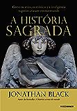 A história sagrada: Como os anjos, os místicos e a inteligência superior criaram o nosso mundo