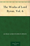The Works of Lord Byron. Vol. 6 (English Edition)