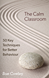 The Calm Classroom: 50 Key Techniques for Better Behaviour (The 50 Key Techniques Series Book 1)
