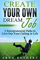 Create Your Own Dream Job: 5 Entrepreneurial Paths to Live Out Your Calling in Life (3 Easy Steps to the Life of Your Dreams Book 2) Kindle Edition