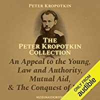 The Peter Kropotkin Collection: An Appeal to the Young, Law and Authority, Mutual Aid, & the Conquest of Bread