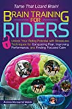 Brain Training for Riders: Unlock Your Riding Potential with Stressless Techniques for Conquering Fear, Improving Performance, and Finding Focused Calm