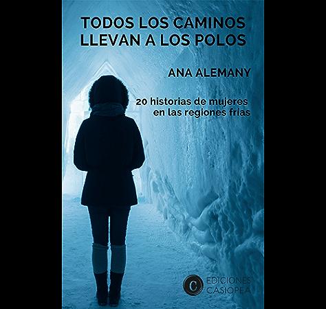 Todos los caminos llevan a los Polos: 20 historias de mujeres en las regiones frías eBook: Alemany, Ana: Amazon.es: Tienda Kindle