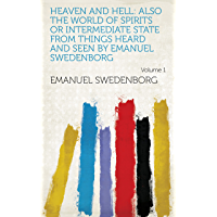 Heaven and Hell: Also the World of Spirits Or Intermediate State from Things Heard and Seen by Emanuel Swedenborg Volume…