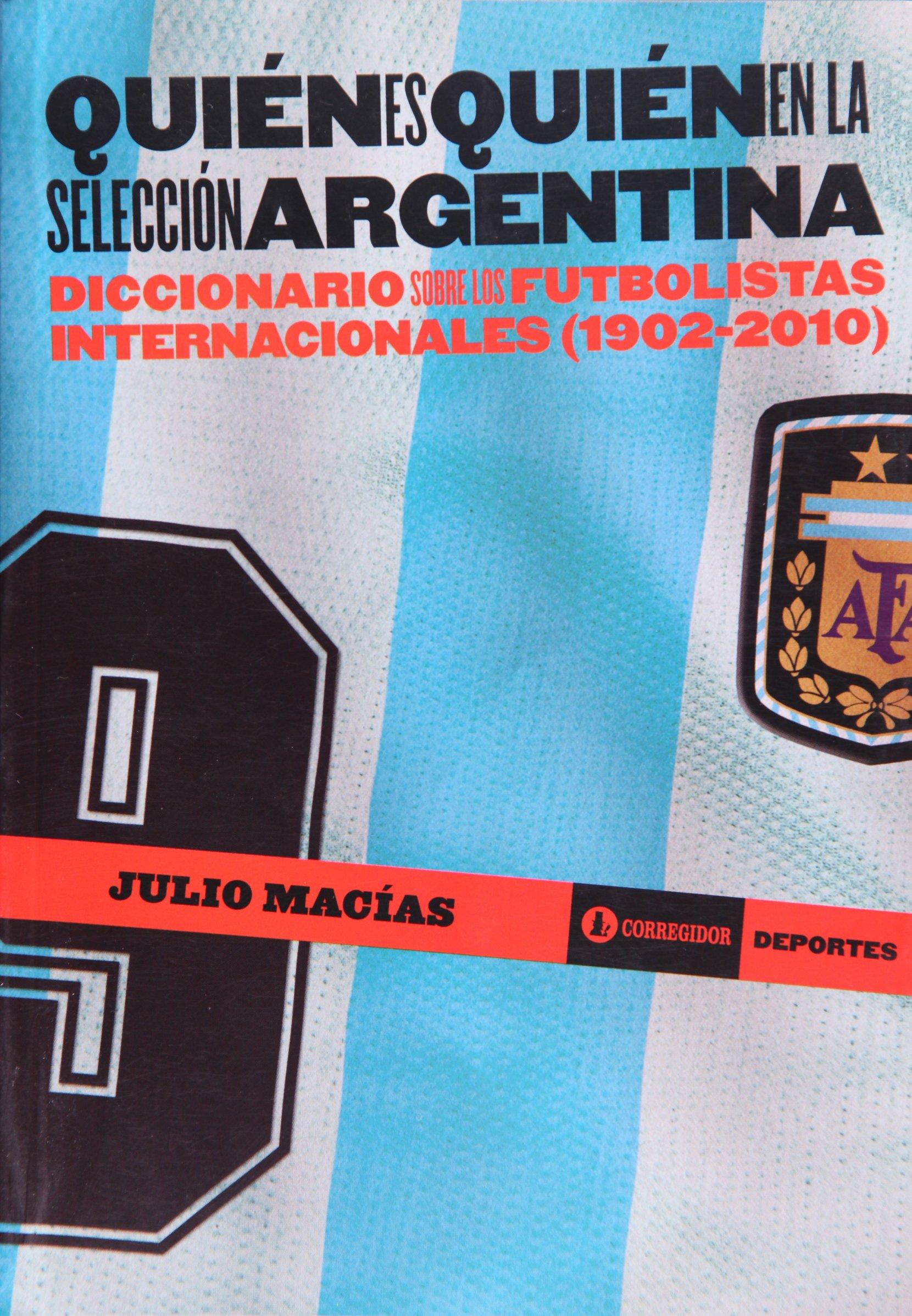 Quien es quien en la seleccion argentina. Diccionario sobre futbolistas internacionales (1902-2010) (Spanish Edition): Julio Macias: 9789500519328: ...