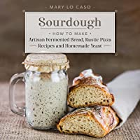 Sourdough: How to Make Artisan Fermented Bread, Rustic Pizza Recipes and Homemade Yeast