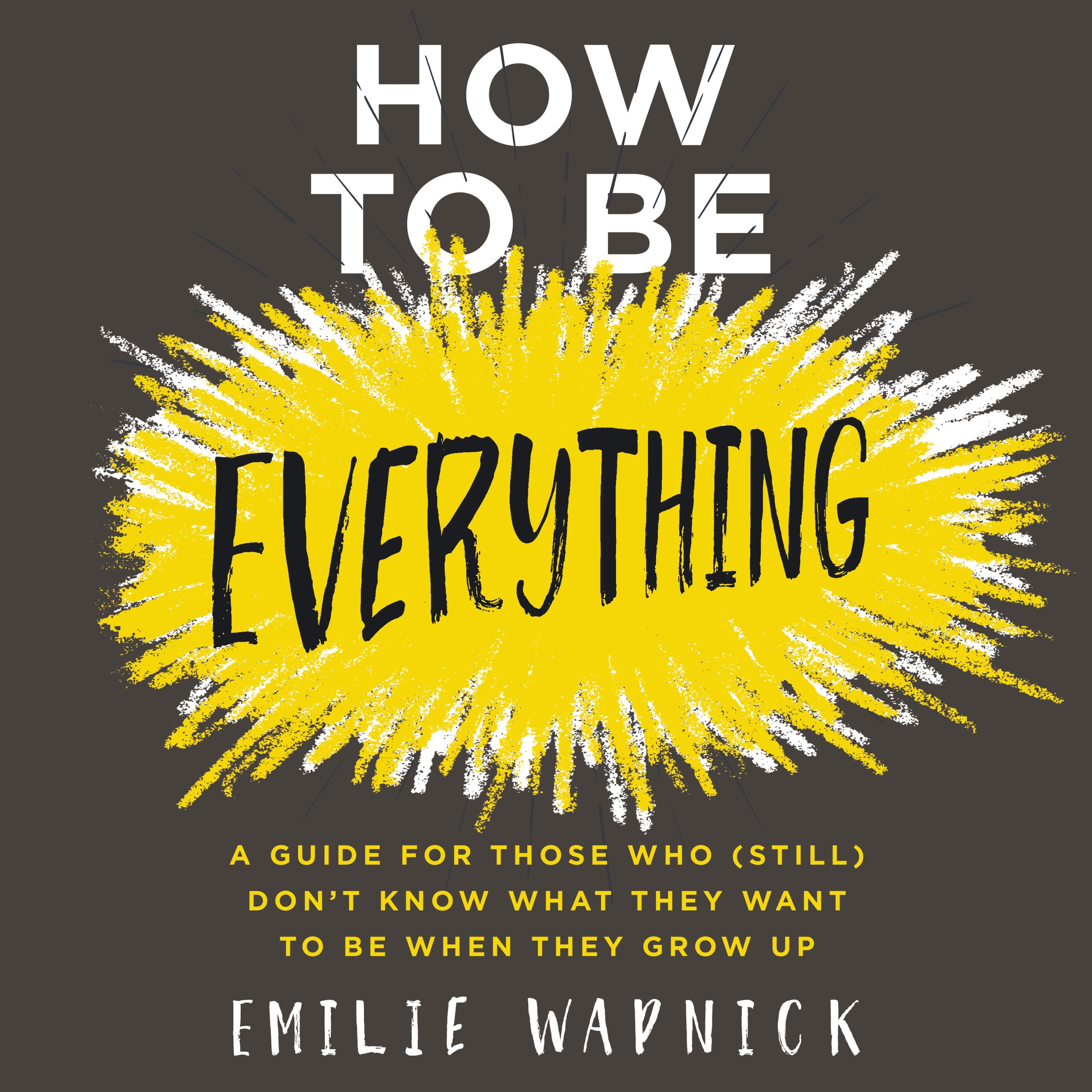 How To Be Everything  A Guide For Those Who  Still  Don't Know What They Want To Be When They Grow Up