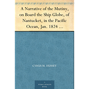 A Narrative of the Mutiny, on Board the Ship Globe, of Nantucket, in the Pacific Ocean, Jan. 1824 And the journal of a…