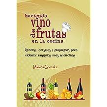 Haciendo Vino de Frutas en la Cocina: Recetas, consejos y propuestas para elaborar exquisitos vinos alternativos. (Spanish Edition) oct 27, 2017